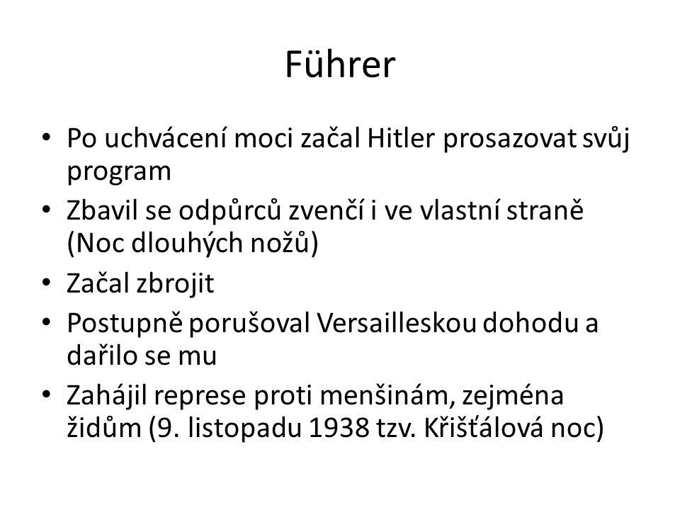 Führer Po uchvácení moci začal Hitler prosazovat svůj program Zbavil se odpůrců zvenčí i ve vlastní straně (Noc dlouhých nožů) Začal zbrojit Postupně