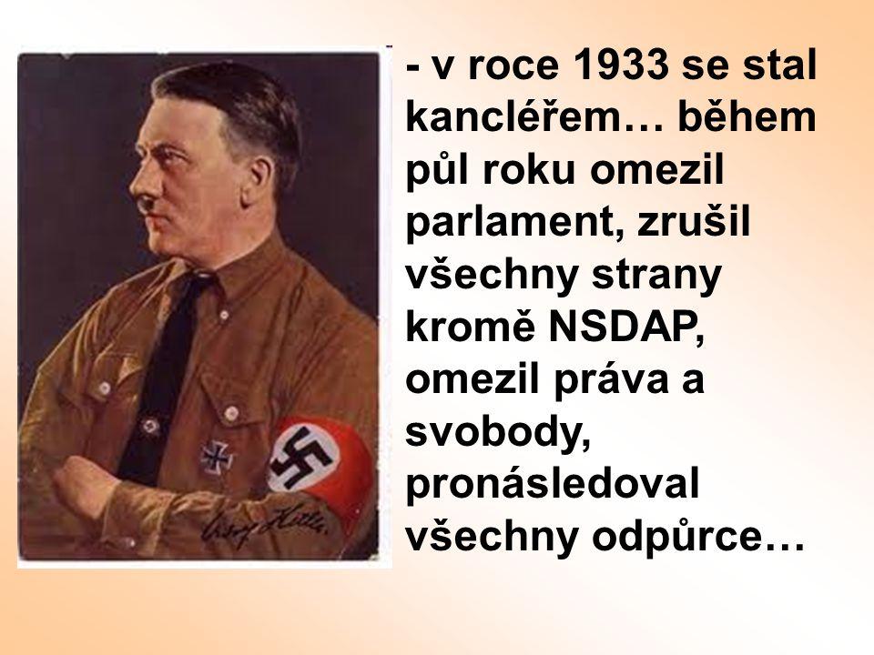 - v roce 1933 se stal kancléřem… během půl roku omezil parlament, zrušil všechny strany kromě NSDAP, omezil práva a svobody, pronásledoval všechny odp