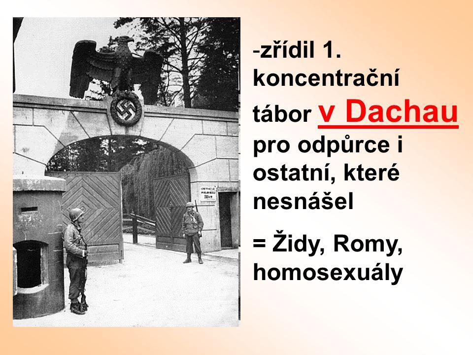 -zřídil 1. koncentrační tábor v Dachau pro odpůrce i ostatní, které nesnášel = Židy, Romy, homosexuály