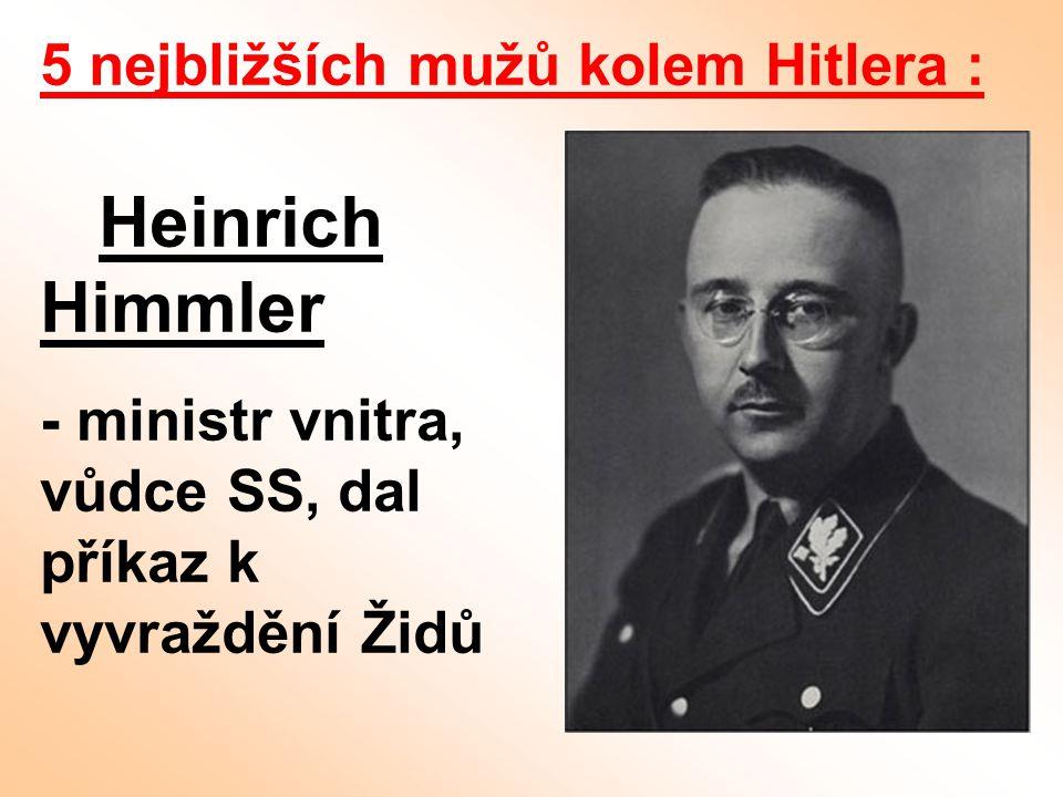 5 nejbližších mužů kolem Hitlera : Heinrich Himmler - ministr vnitra, vůdce SS, dal příkaz k vyvraždění Židů