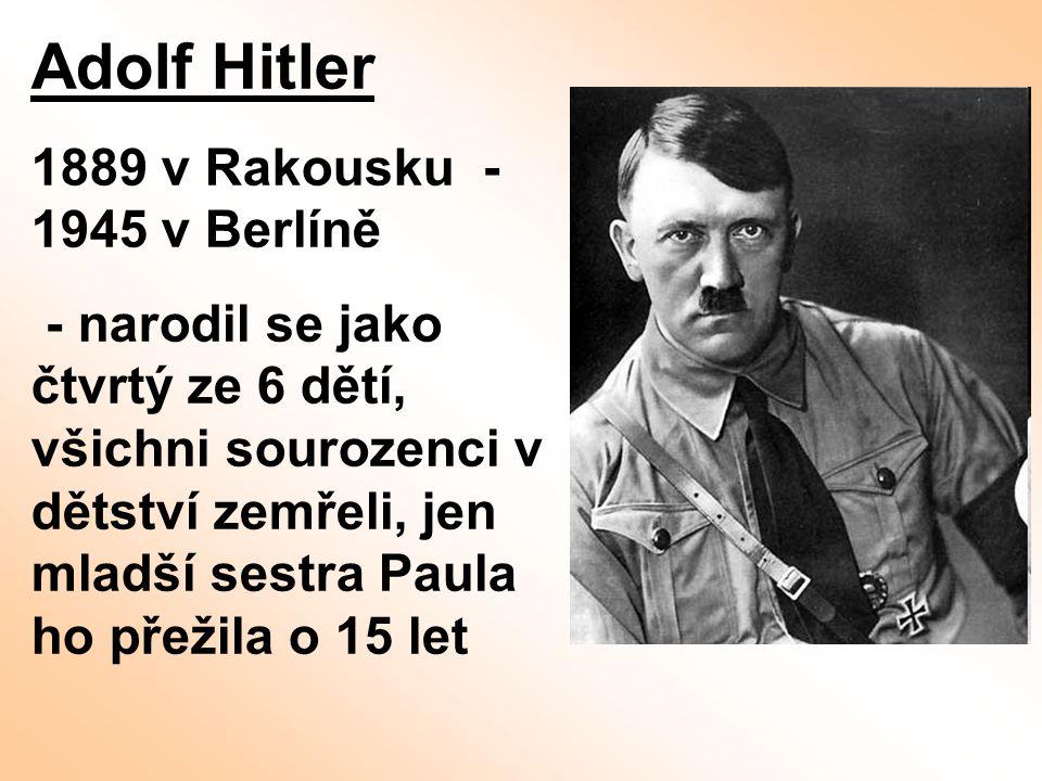 Adolf Hitler 1889 v Rakousku - 1945 v Berlíně - narodil se jako čtvrtý ze 6 dětí, všichni sourozenci v dětství zemřeli, jen mladší sestra Paula ho pře