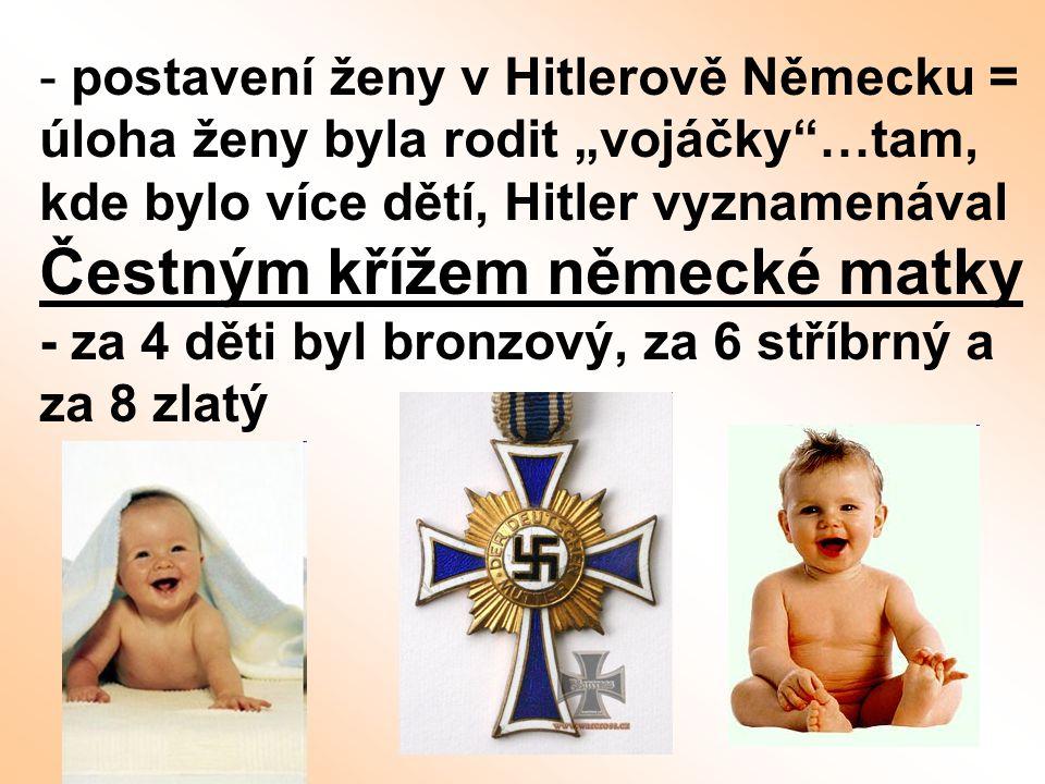 """- postavení ženy v Hitlerově Německu = úloha ženy byla rodit """"vojáčky""""…tam, kde bylo více dětí, Hitler vyznamenával Čestným křížem německé matky - za"""