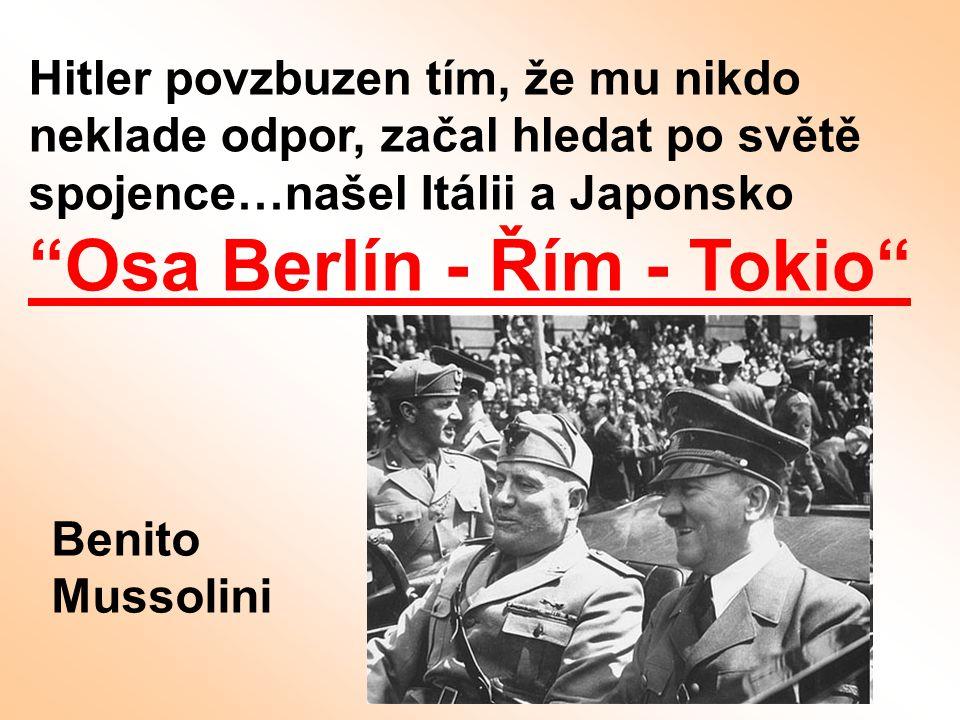 """Hitler povzbuzen tím, že mu nikdo neklade odpor, začal hledat po světě spojence…našel Itálii a Japonsko """"Osa Berlín - Řím - Tokio"""" Benito Mussolini"""