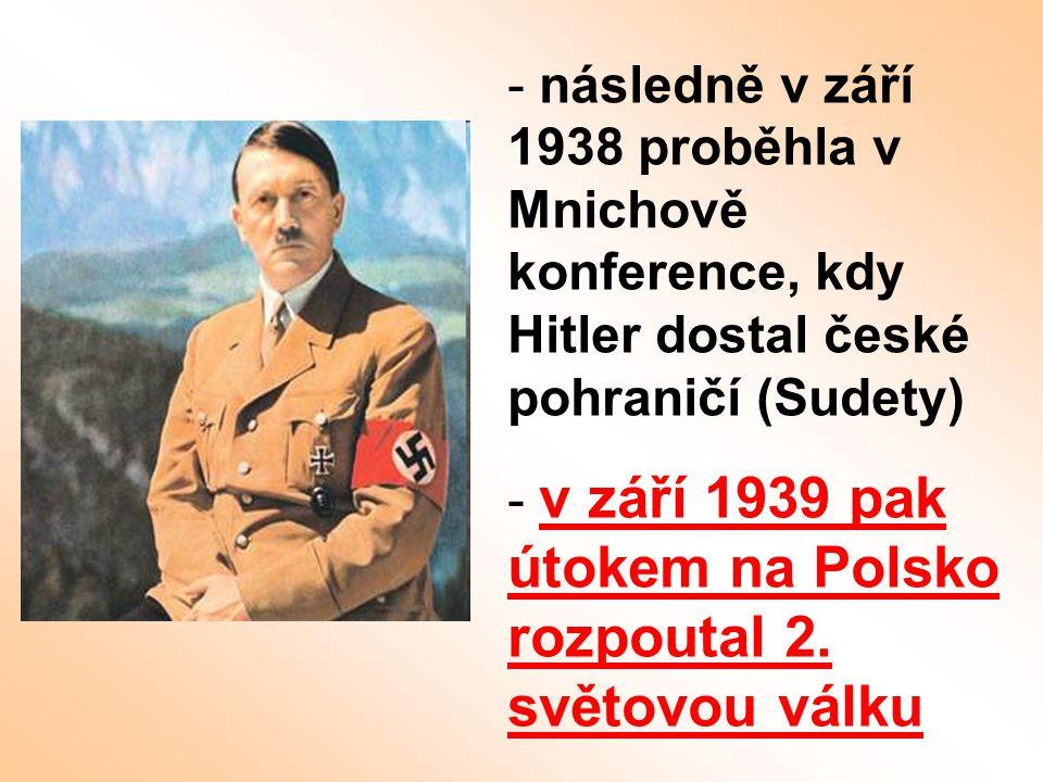 - následně v září 1938 proběhla v Mnichově konference, kdy Hitler dostal české pohraničí (Sudety) - v září 1939 pak útokem na Polsko rozpoutal 2. svět