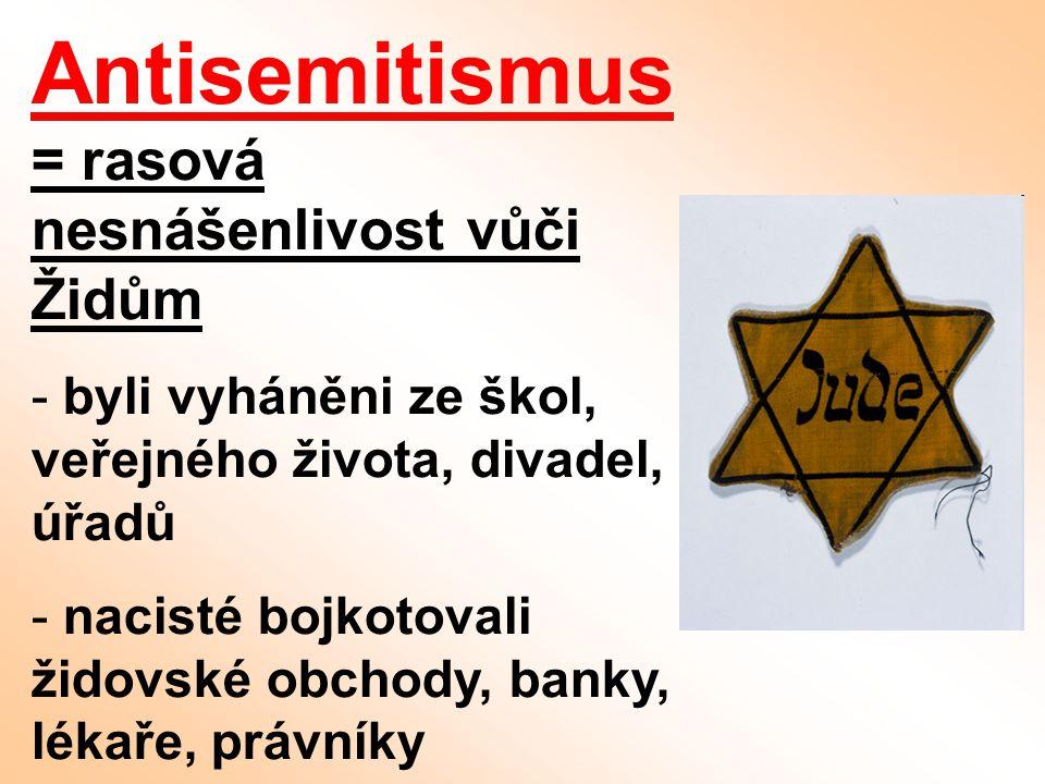 Antisemitismus = rasová nesnášenlivost vůči Židům - byli vyháněni ze škol, veřejného života, divadel, úřadů - nacisté bojkotovali židovské obchody, ba