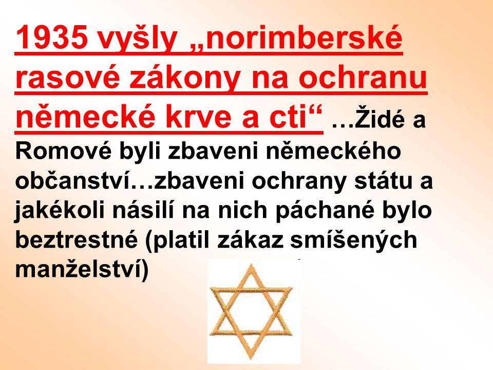 """1935 vyšly """"norimberské rasové zákony na ochranu německé krve a cti"""" …Židé a Romové byli zbaveni německého občanství…zbaveni ochrany státu a jakékoli"""