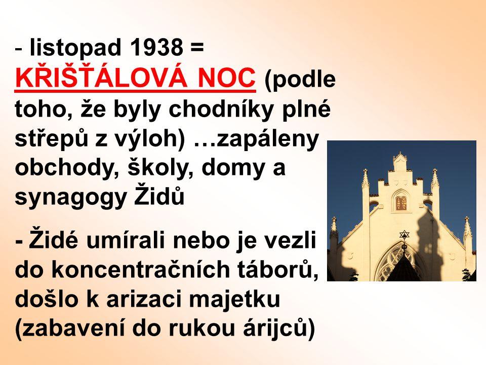 - listopad 1938 = KŘIŠŤÁLOVÁ NOC (podle toho, že byly chodníky plné střepů z výloh) …zapáleny obchody, školy, domy a synagogy Židů - Židé umírali nebo