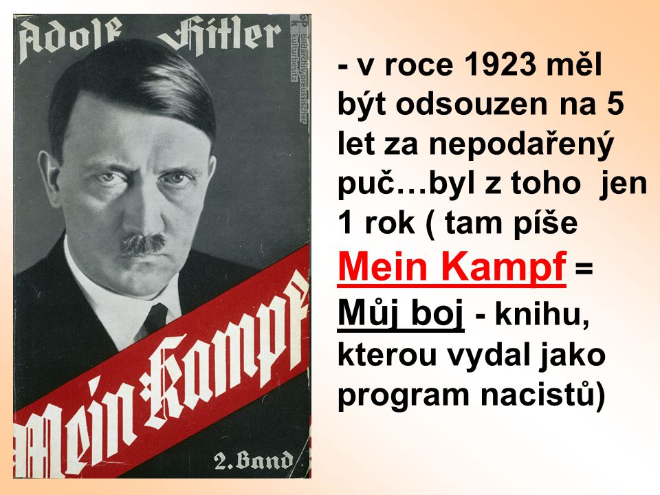 - v roce 1923 měl být odsouzen na 5 let za nepodařený puč…byl z toho jen 1 rok ( tam píše Mein Kampf = Můj boj - knihu, kterou vydal jako program naci