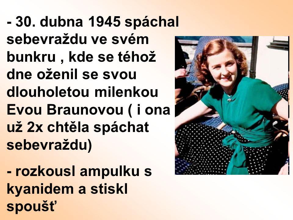 - 30. dubna 1945 spáchal sebevraždu ve svém bunkru, kde se téhož dne oženil se svou dlouholetou milenkou Evou Braunovou ( i ona už 2x chtěla spáchat s