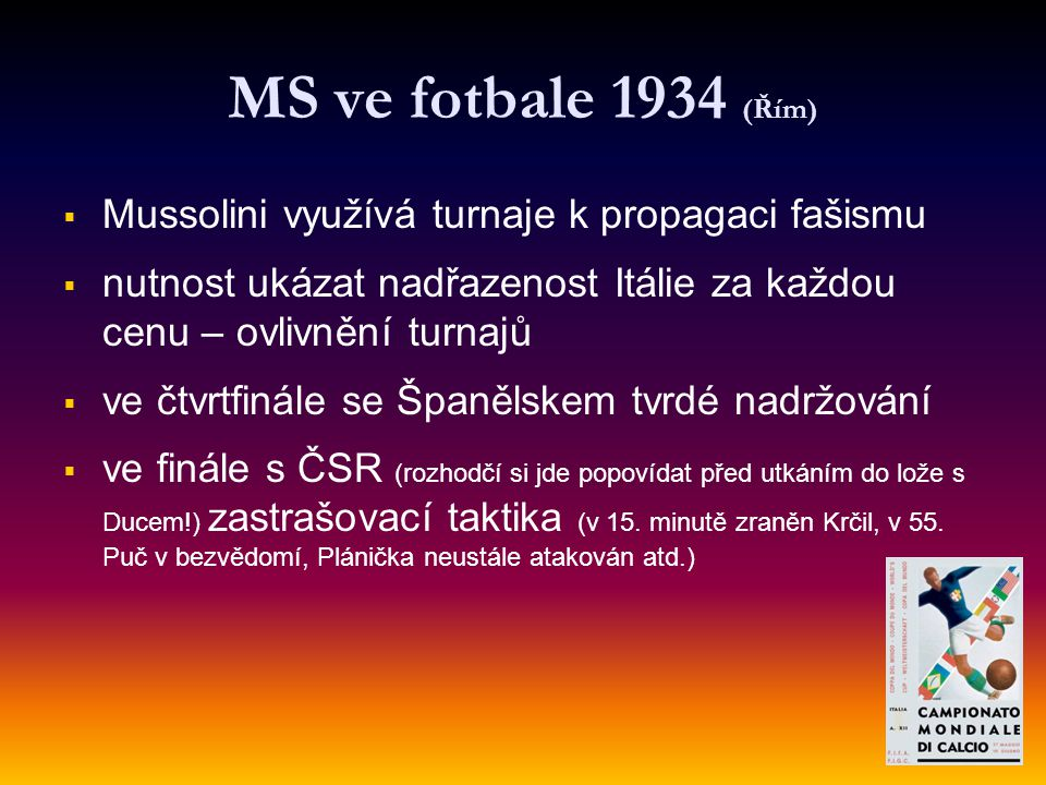MS ve fotbale 1934 (Řím)   Mussolini využívá turnaje k propagaci fašismu   nutnost ukázat nadřazenost Itálie za každou cenu – ovlivnění turnajů 