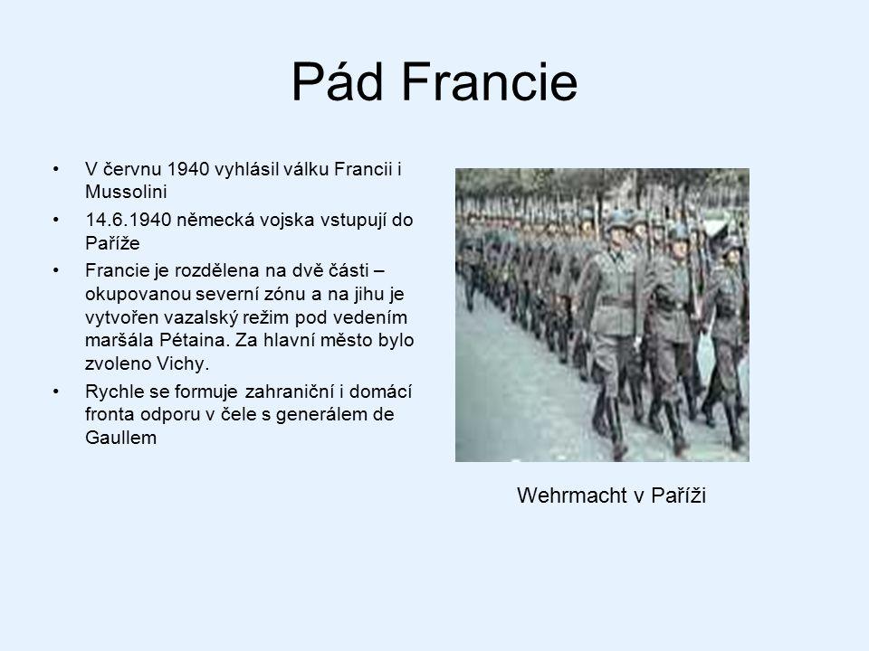 Pád Francie V červnu 1940 vyhlásil válku Francii i Mussolini 14.6.1940 německá vojska vstupují do Paříže Francie je rozdělena na dvě části – okupovano