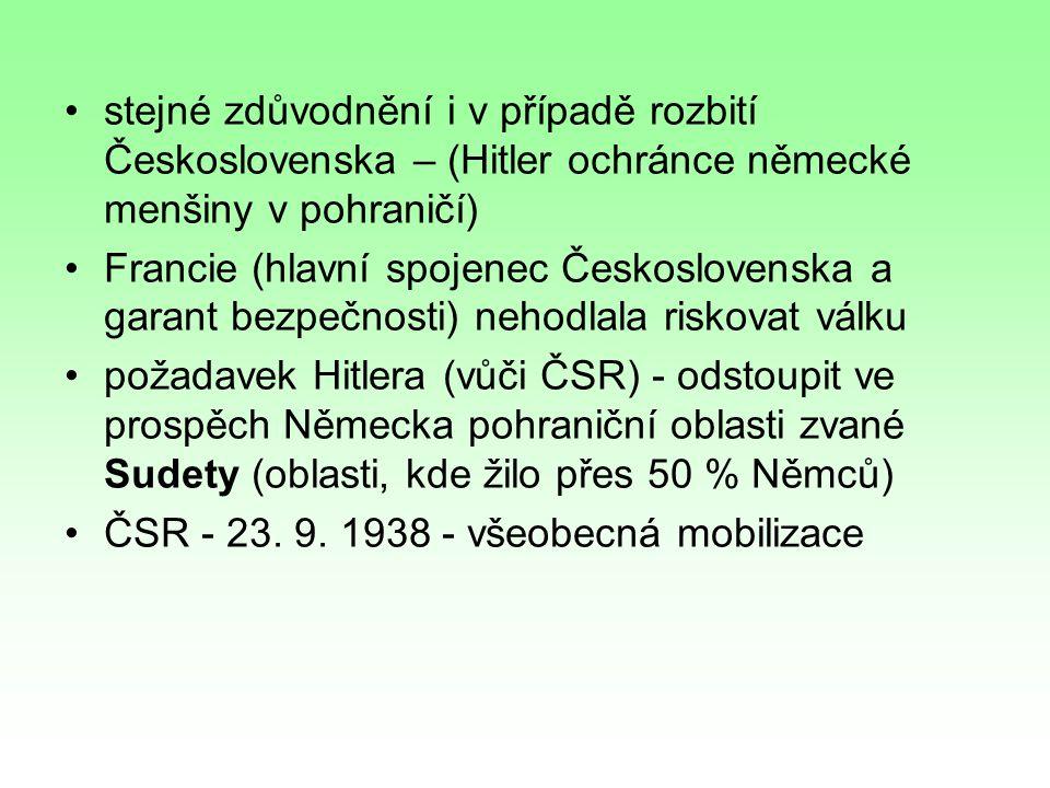 stejné zdůvodnění i v případě rozbití Československa – (Hitler ochránce německé menšiny v pohraničí) Francie (hlavní spojenec Československa a garant bezpečnosti) nehodlala riskovat válku požadavek Hitlera (vůči ČSR) - odstoupit ve prospěch Německa pohraniční oblasti zvané Sudety (oblasti, kde žilo přes 50 % Němců) ČSR - 23.
