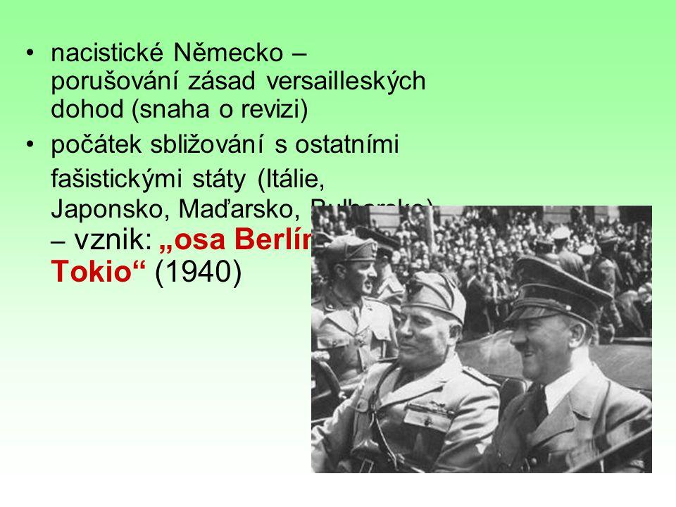 """nacistické Německo – porušování zásad versailleských dohod (snaha o revizi) počátek sbližování s ostatními fašistickými státy (Itálie, Japonsko, Maďarsko, Bulharsko) – vznik: """"osa Berlín – Řím - Tokio (1940)"""