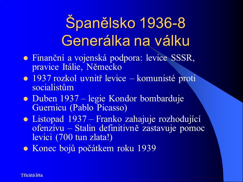 Třicátá léta Španělsko 1936-8 Generálka na válku Finanční a vojenská podpora: levice SSSR, pravice Itálie, Německo 1937 rozkol uvnitř levice – komunis