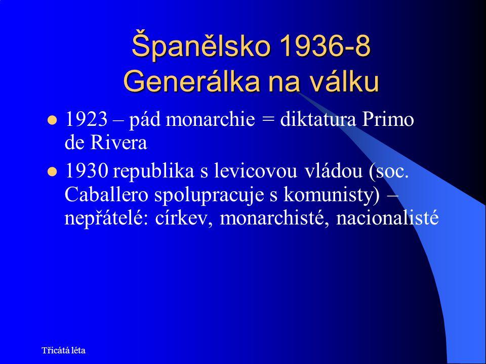 Třicátá léta Španělsko 1936-8 Generálka na válku 1923 – pád monarchie = diktatura Primo de Rivera 1930 republika s levicovou vládou (soc. Caballero sp