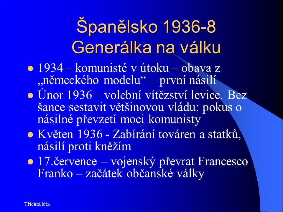 Třicátá léta Španělsko 1936-8 Generálka na válku Finanční a vojenská podpora: levice SSSR, pravice Itálie, Německo 1937 rozkol uvnitř levice – komunisté proti socialistům Duben 1937 – legie Kondor bombarduje Guernicu (Pablo Picasso) Listopad 1937 – Franko zahajuje rozhodující ofenzívu – Stalin definitivně zastavuje pomoc levici (700 tun zlata!) Konec bojů počátkem roku 1939