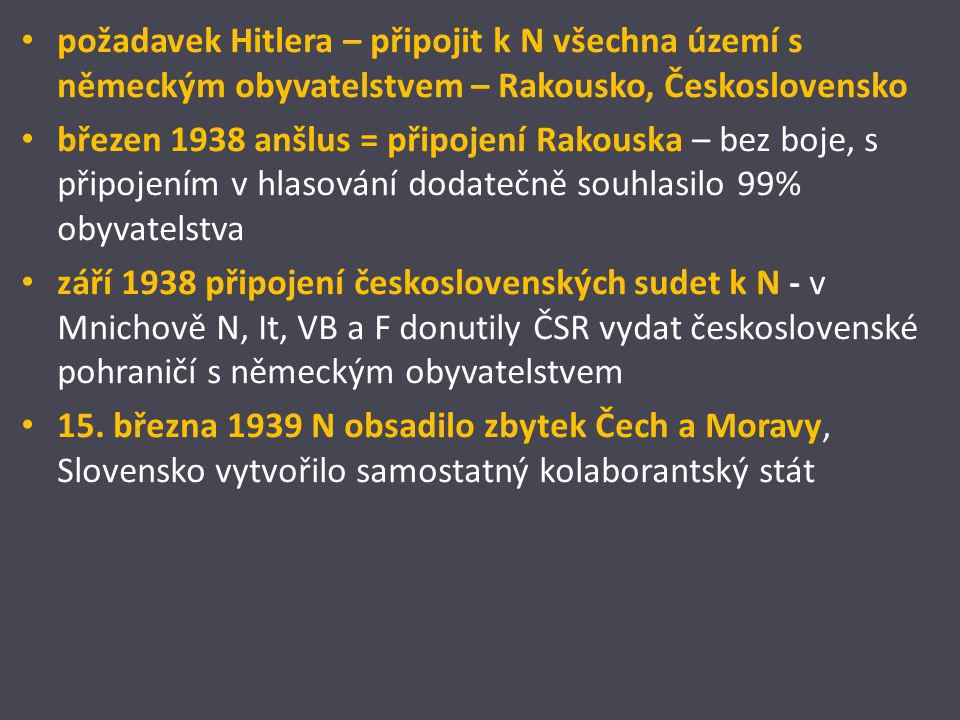 požadavek Hitlera – připojit k N všechna území s německým obyvatelstvem – Rakousko, Československo březen 1938 anšlus = připojení Rakouska – bez boje,