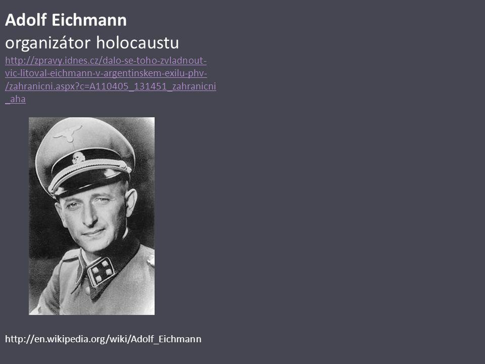Adolf Eichmann organizátor holocaustu http://zpravy.idnes.cz/dalo-se-toho-zvladnout- vic-litoval-eichmann-v-argentinskem-exilu-phv- /zahranicni.aspx?c