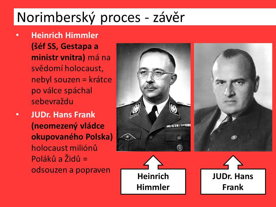 Norimberský proces - závěr Heinrich Himmler (šéf SS, Gestapa a ministr vnitra) má na svědomí holocaust, nebyl souzen = krátce po válce spáchal sebevraždu JUDr.