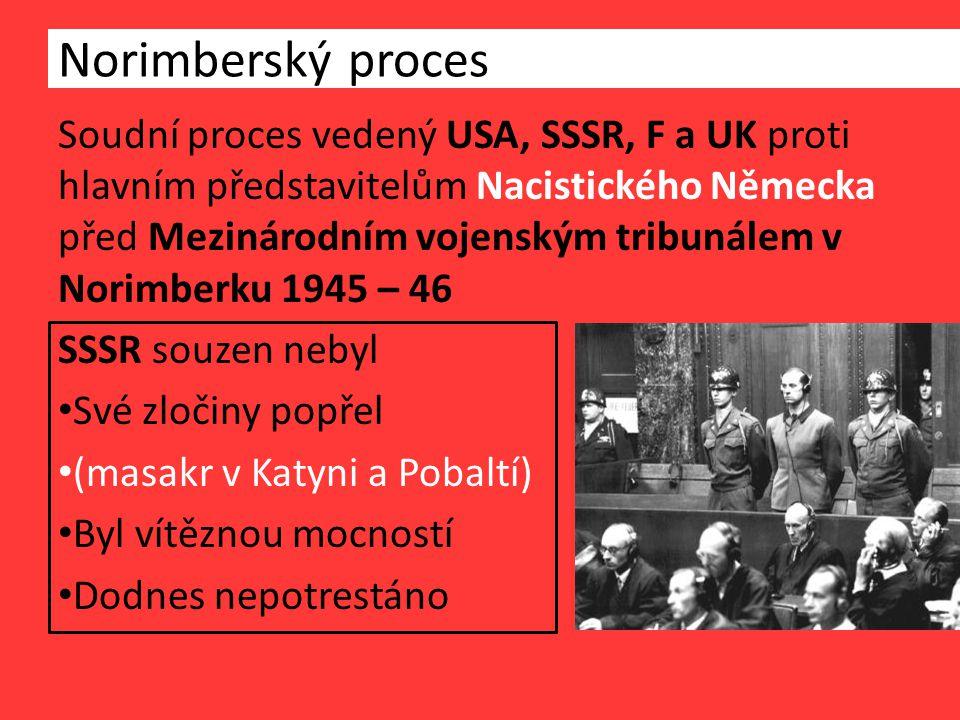 Norimberský proces Soudní proces vedený USA, SSSR, F a UK proti hlavním představitelům Nacistického Německa před Mezinárodním vojenským tribunálem v Norimberku 1945 – 46 SSSR souzen nebyl Své zločiny popřel (masakr v Katyni a Pobaltí) Byl vítěznou mocností Dodnes nepotrestáno