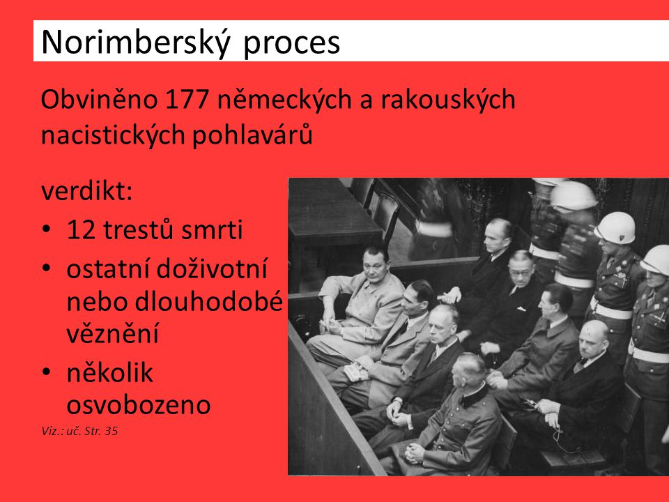 Obviněno 177 německých a rakouských nacistických pohlavárů Norimberský proces verdikt: 12 trestů smrti ostatní doživotní nebo dlouhodobé věznění několik osvobozeno Viz.: uč.