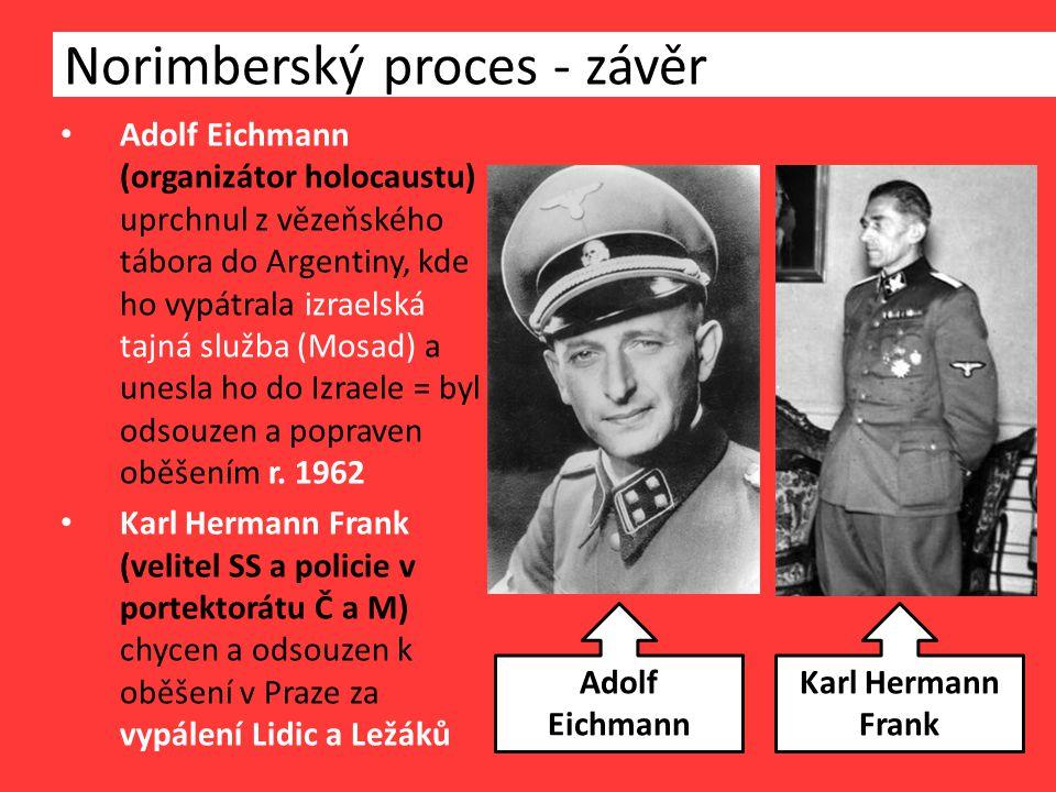 Norimberský proces - závěr Adolf Eichmann (organizátor holocaustu) uprchnul z vězeňského tábora do Argentiny, kde ho vypátrala izraelská tajná služba (Mosad) a unesla ho do Izraele = byl odsouzen a popraven oběšením r.