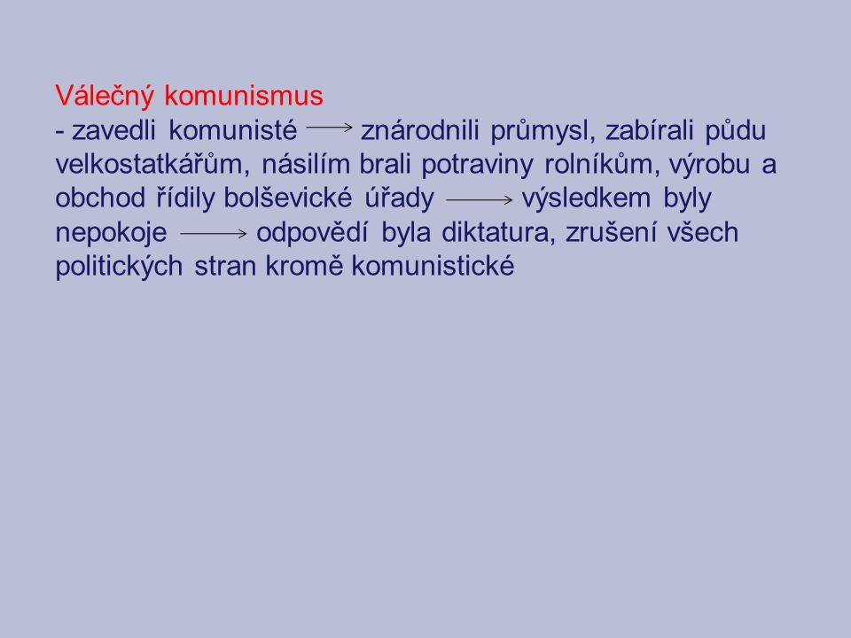 Válečný komunismus - zavedli komunisté znárodnili průmysl, zabírali půdu velkostatkářům, násilím brali potraviny rolníkům, výrobu a obchod řídily bolševické úřady výsledkem byly nepokoje odpovědí byla diktatura, zrušení všech politických stran kromě komunistické