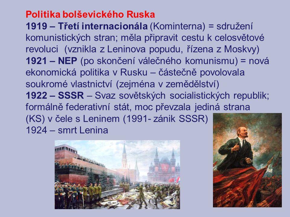 Politika bolševického Ruska 1919 – Třetí internacionála (Kominterna) = sdružení komunistických stran; měla připravit cestu k celosvětové revoluci (vznikla z Leninova popudu, řízena z Moskvy) 1921 – NEP (po skončení válečného komunismu) = nová ekonomická politika v Rusku – částečně povolovala soukromé vlastnictví (zejména v zemědělství) 1922 – SSSR – Svaz sovětských socialistických republik; formálně federativní stát, moc převzala jediná strana (KS) v čele s Leninem (1991- zánik SSSR) 1924 – smrt Lenina