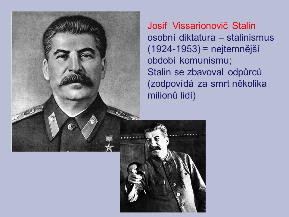 Josif Vissarionovič Stalin osobní diktatura – stalinismus (1924-1953) = nejtemnější období komunismu; Stalin se zbavoval odpůrců (zodpovídá za smrt několika milionů lidí)