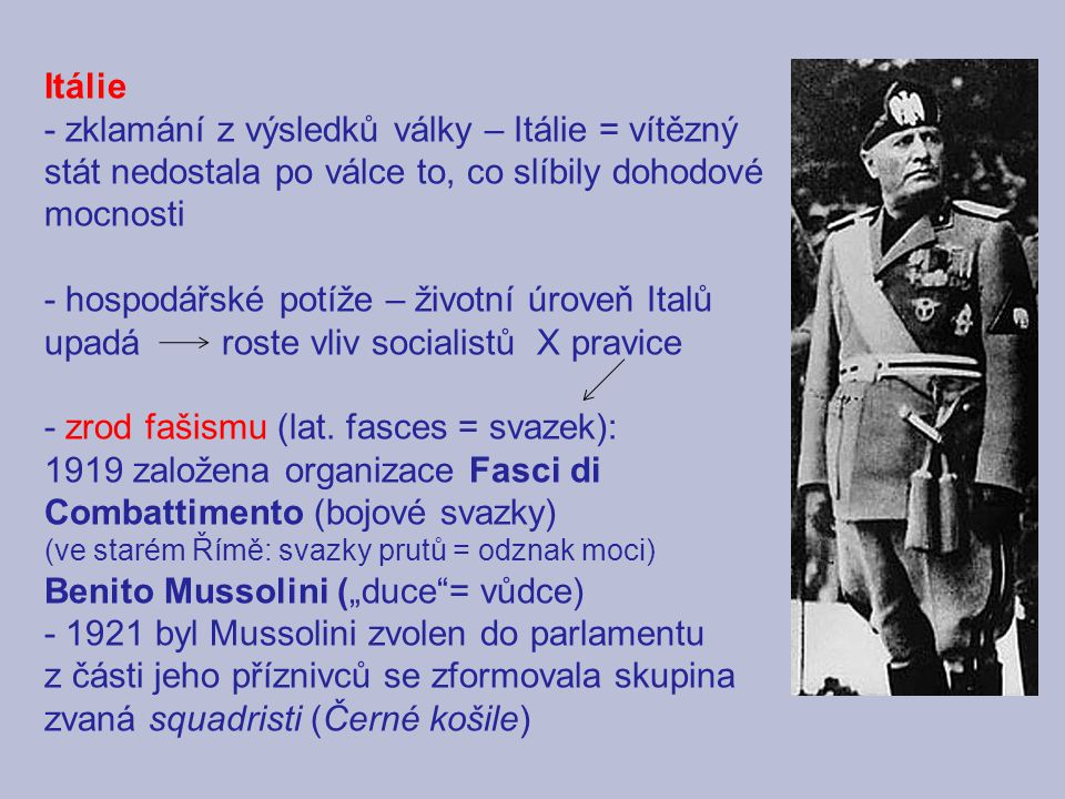 Itálie - zklamání z výsledků války – Itálie = vítězný stát nedostala po válce to, co slíbily dohodové mocnosti - hospodářské potíže – životní úroveň Italů upadá roste vliv socialistů X pravice - zrod fašismu (lat.