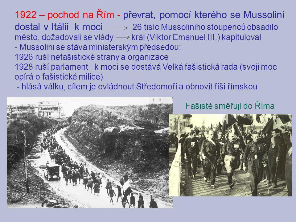 1922 – pochod na Řím - převrat, pomocí kterého se Mussolini dostal v Itálii k moci 26 tisíc Mussoliniho stoupenců obsadilo město, dožadovali se vlády král (Viktor Emanuel III.) kapituloval - Mussolini se stává ministerským předsedou: 1926 ruší nefašistické strany a organizace 1928 ruší parlament k moci se dostává Velká fašistická rada (svoji moc opírá o fašistické milice) - hlásá válku, cílem je ovládnout Středomoří a obnovit říši římskou Fašisté směřují do Říma
