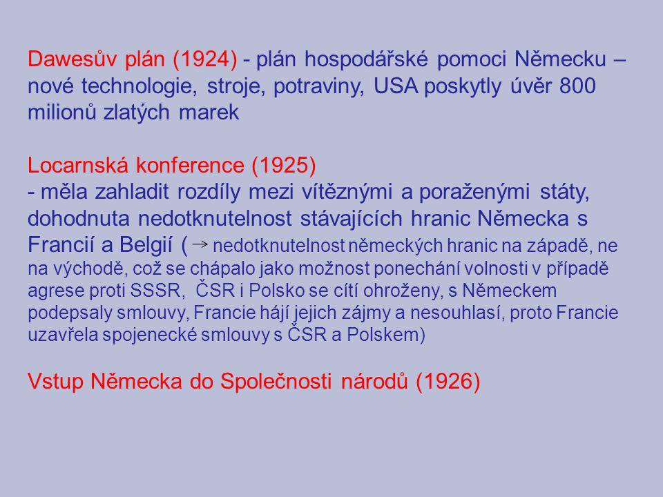 Dawesův plán (1924) - plán hospodářské pomoci Německu – nové technologie, stroje, potraviny, USA poskytly úvěr 800 milionů zlatých marek Locarnská konference (1925) - měla zahladit rozdíly mezi vítěznými a poraženými státy, dohodnuta nedotknutelnost stávajících hranic Německa s Francií a Belgií ( nedotknutelnost německých hranic na západě, ne na východě, což se chápalo jako možnost ponechání volnosti v případě agrese proti SSSR, ČSR i Polsko se cítí ohroženy, s Německem podepsaly smlouvy, Francie hájí jejich zájmy a nesouhlasí, proto Francie uzavřela spojenecké smlouvy s ČSR a Polskem) Vstup Německa do Společnosti národů (1926)