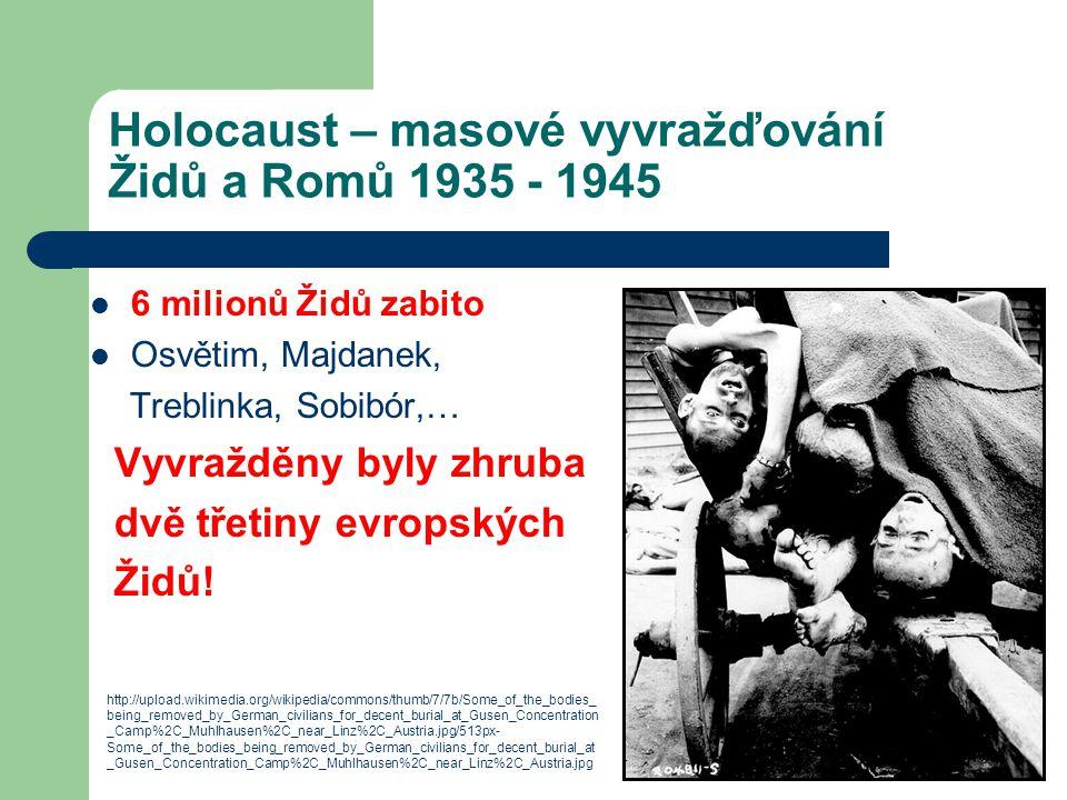Holocaust – masové vyvražďování Židů a Romů 1935 - 1945 6 milionů Židů zabito Osvětim, Majdanek, Treblinka, Sobibór,… Vyvražděny byly zhruba dvě třeti