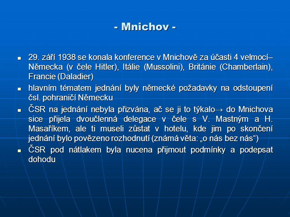 - Mnichov - 29. září 1938 se konala konference v Mnichově za účasti 4 velmocí– Německa (v čele Hitler), Itálie (Mussolini), Británie (Chamberlain), Fr