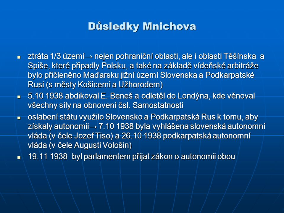 Důsledky Mnichova ztráta 1/3 území→ nejen pohraniční oblasti, ale i oblasti Těšínska a Spiše, které připadly Polsku, a také na základě vídeňské arbitr
