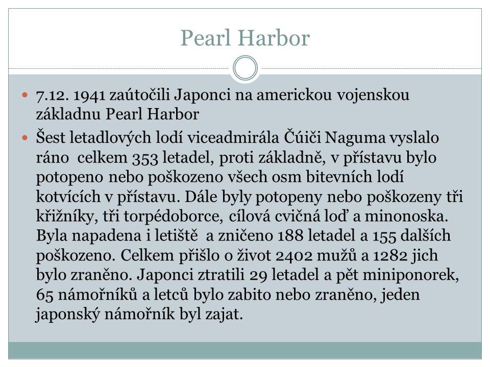 Pearl Harbor 7.12. 1941 zaútočili Japonci na americkou vojenskou základnu Pearl Harbor Šest letadlových lodí viceadmirála Čúiči Naguma vyslalo ráno ce