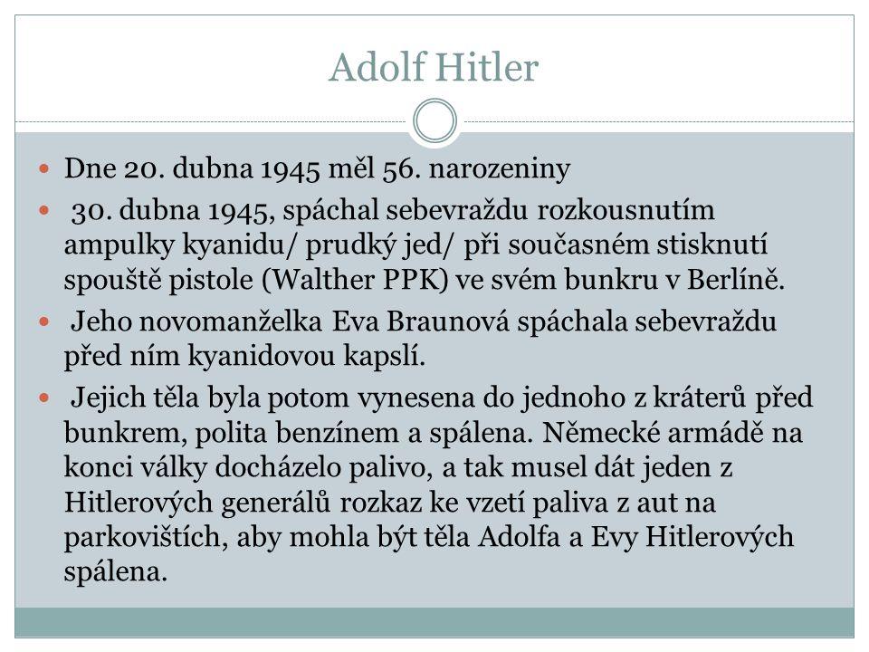 Adolf Hitler Dne 20. dubna 1945 měl 56. narozeniny 30. dubna 1945, spáchal sebevraždu rozkousnutím ampulky kyanidu/ prudký jed/ při současném stisknut