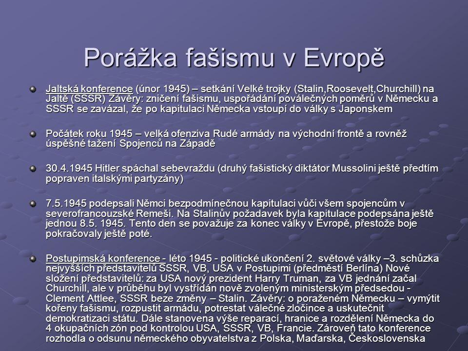 Porážka fašismu v Evropě Jaltská konference (únor 1945) – setkání Velké trojky (Stalin,Roosevelt,Churchill) na Jaltě (SSSR) Závěry: zničení fašismu, uspořádání poválečných poměrů v Německu a SSSR se zavázal, že po kapitulaci Německa vstoupí do války s Japonskem Počátek roku 1945 – velká ofenziva Rudé armády na východní frontě a rovněž úspěšné tažení Spojenců na Západě 30.4.1945 Hitler spáchal sebevraždu (druhý fašistický diktátor Mussolini ještě předtím popraven italskými partyzány) 7.5.1945 podepsali Němci bezpodmínečnou kapitulaci vůči všem spojencům v severofrancouzské Remeši.