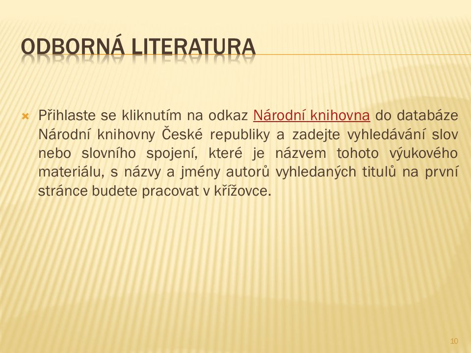  Přihlaste se kliknutím na odkaz Národní knihovna do databáze Národní knihovny České republiky a zadejte vyhledávání slov nebo slovního spojení, které je názvem tohoto výukového materiálu, s názvy a jmény autorů vyhledaných titulů na první stránce budete pracovat v křížovce.Národní knihovna 10