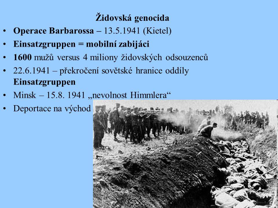 Židovská genocida Operace Barbarossa – 13.5.1941 (Kietel) Einsatzgruppen = mobilní zabijáci 1600 mužů versus 4 miliony židovských odsouzenců 22.6.1941 – překročení sovětské hranice oddíly Einsatzgruppen Minsk – 15.8.