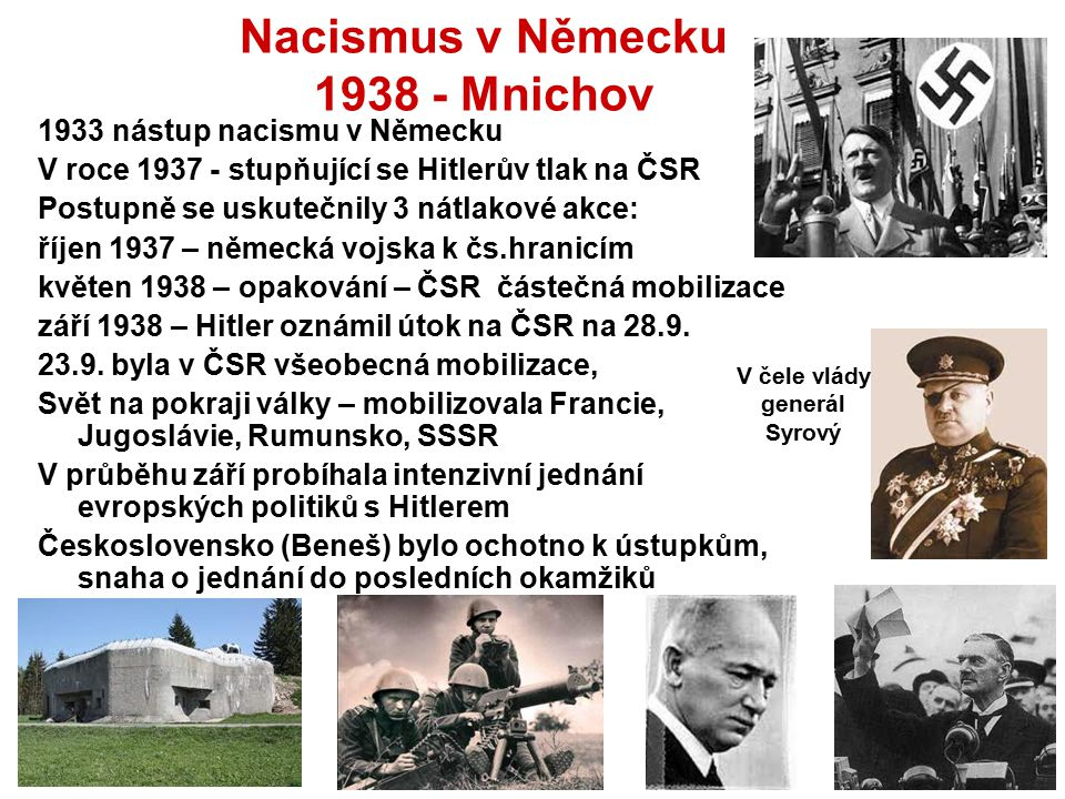 Nacismus v Německu 1938 - Mnichov 1933 nástup nacismu v Německu V roce 1937 - stupňující se Hitlerův tlak na ČSR Postupně se uskutečnily 3 nátlakové a