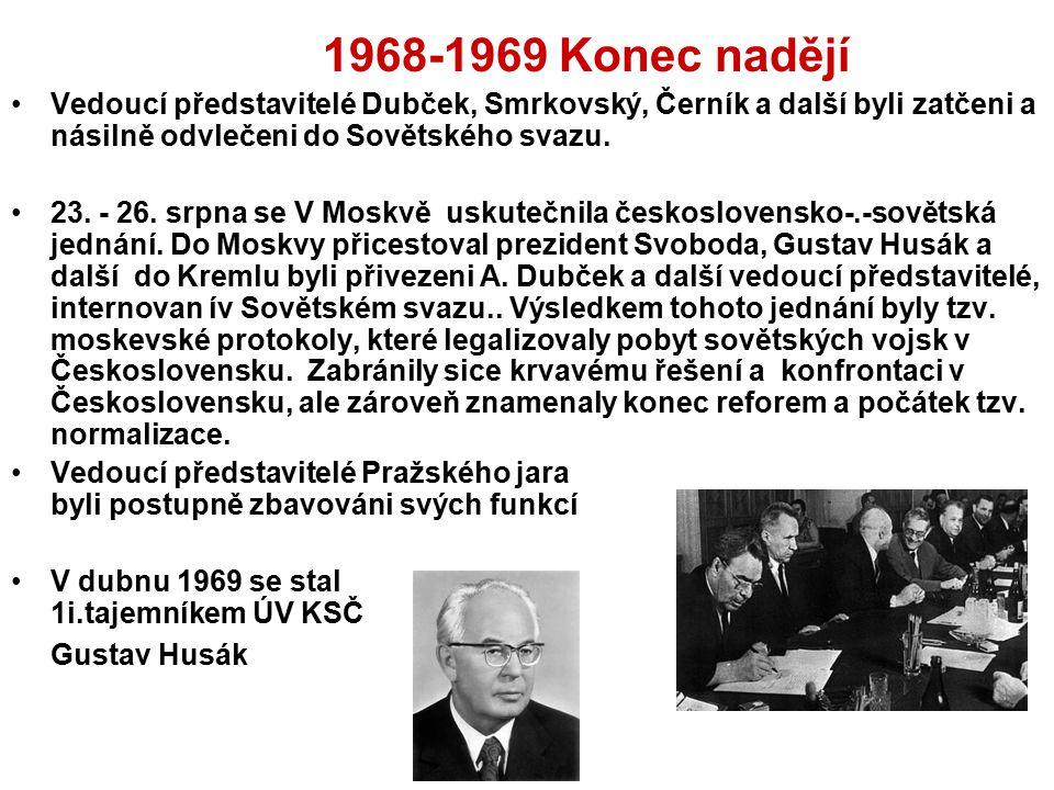 1968-1969 Konec nadějí Vedoucí představitelé Dubček, Smrkovský, Černík a další byli zatčeni a násilně odvlečeni do Sovětského svazu. 23. - 26. srpna s