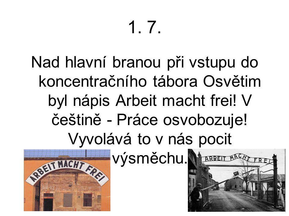 1. 7. Nad hlavní branou při vstupu do koncentračního tábora Osvětim byl nápis Arbeit macht frei! V češtině - Práce osvobozuje! Vyvolává to v nás pocit