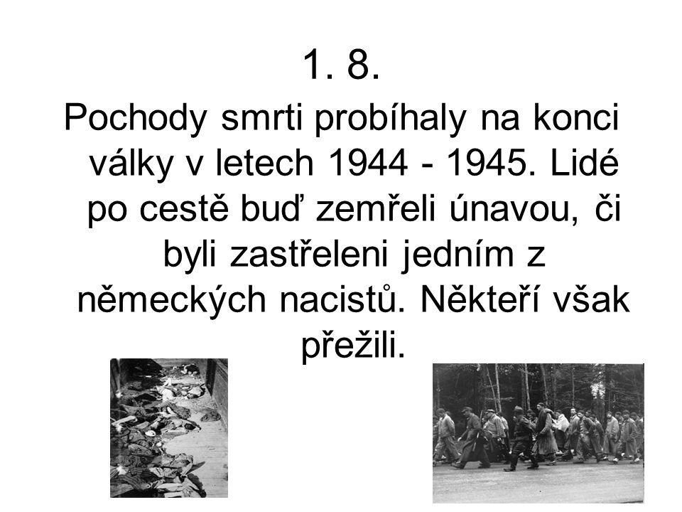 1. 8. Pochody smrti probíhaly na konci války v letech 1944 - 1945. Lidé po cestě buď zemřeli únavou, či byli zastřeleni jedním z německých nacistů. Ně