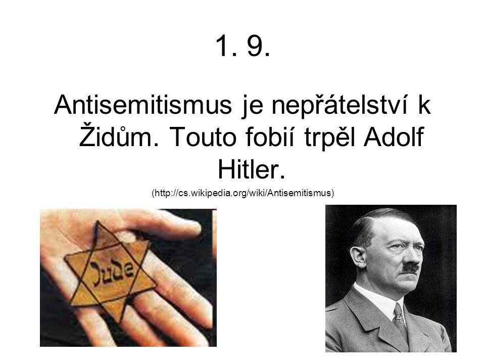 1. 9. Antisemitismus je nepřátelství k Židům. Touto fobií trpěl Adolf Hitler. (http://cs.wikipedia.org/wiki/Antisemitismus)