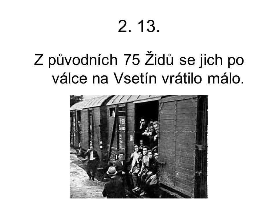 2. 13. Z původních 75 Židů se jich po válce na Vsetín vrátilo málo.