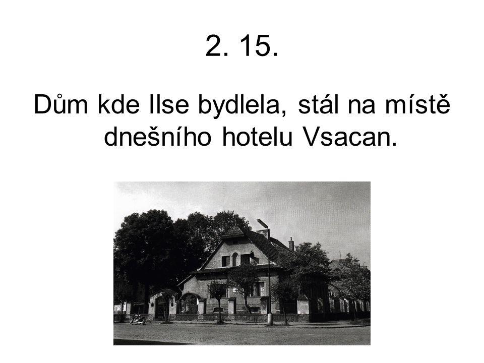 2. 15. Dům kde Ilse bydlela, stál na místě dnešního hotelu Vsacan.
