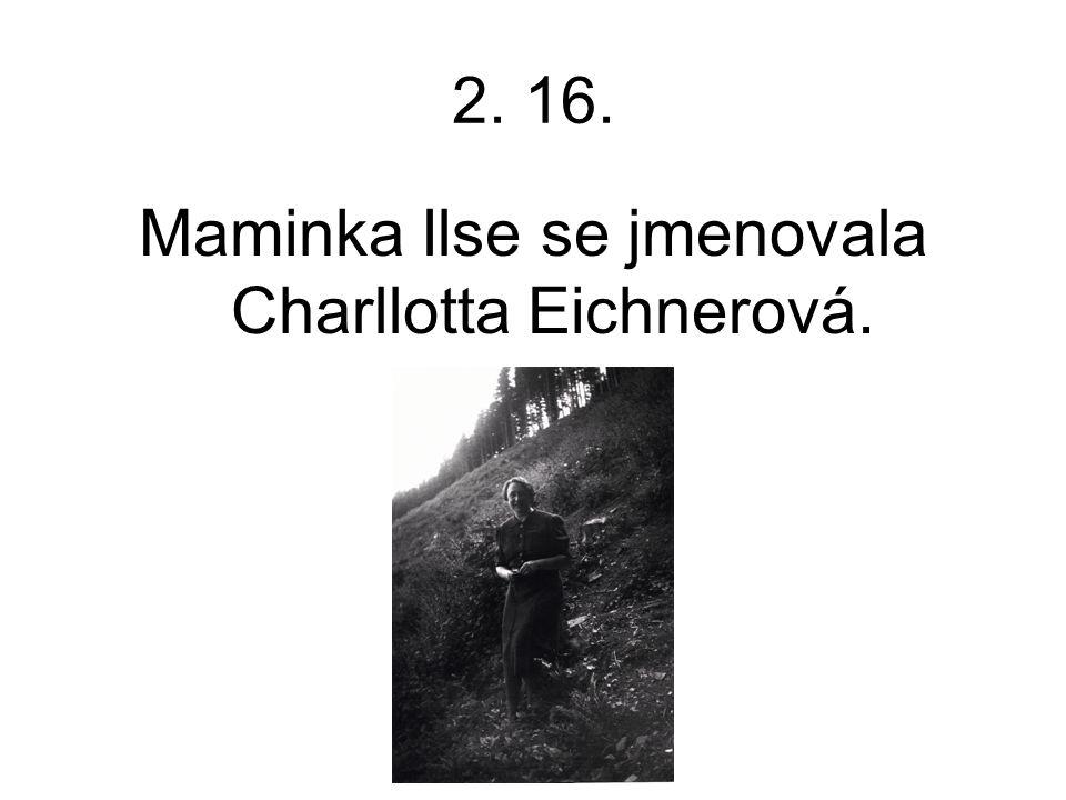 2. 16. Maminka Ilse se jmenovala Charllotta Eichnerová.