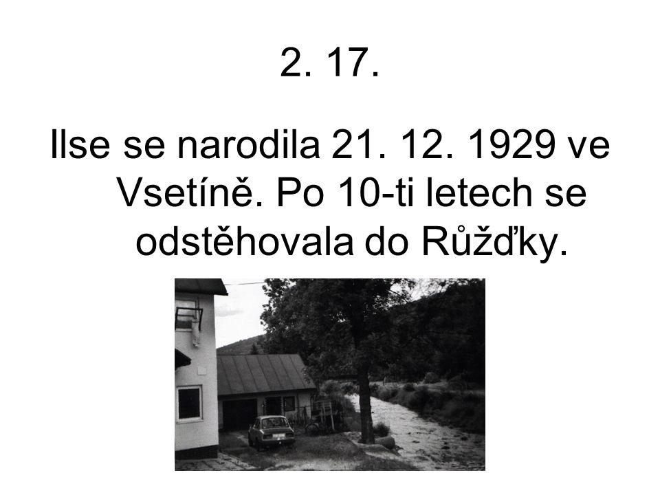 2. 17. Ilse se narodila 21. 12. 1929 ve Vsetíně. Po 10-ti letech se odstěhovala do Růžďky.