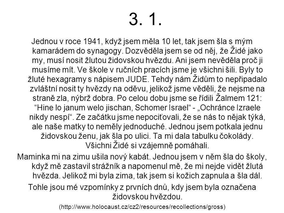 3. 1. Jednou v roce 1941, když jsem měla 10 let, tak jsem šla s mým kamarádem do synagogy. Dozvěděla jsem se od něj, že Židé jako my, musí nosit žluto